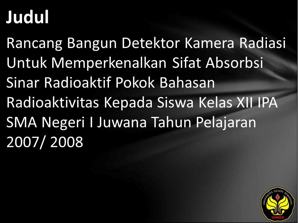 Judul Rancang Bangun Detektor Kamera Radiasi Untuk Memperkenalkan Sifat Absorbsi Sinar Radioaktif Pokok Bahasan Radioaktivitas Kepada Siswa Kelas XII IPA SMA Negeri I Juwana Tahun Pelajaran 2007/ 2008