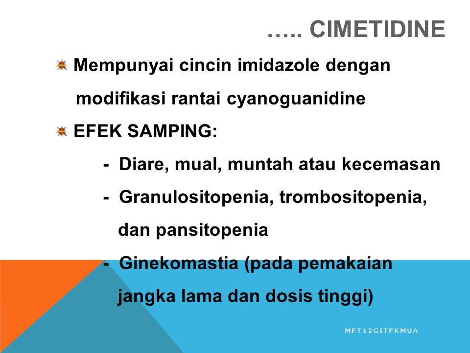….. CIMETIDINE Mempunyai cincin imidazole dengan modifikasi rantai cyanoguanidine EFEK SAMPING: - Diare, mual, muntah atau kecemasan - Granulositopeni
