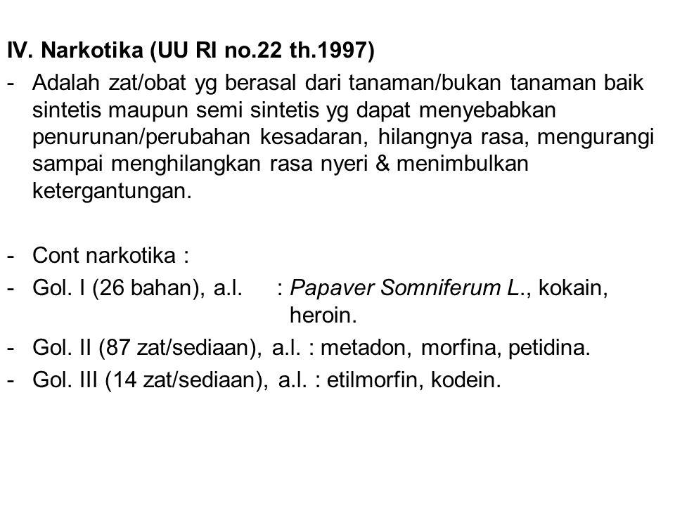 IV. Narkotika (UU RI no.22 th.1997) -Adalah zat/obat yg berasal dari tanaman/bukan tanaman baik sintetis maupun semi sintetis yg dapat menyebabkan pen