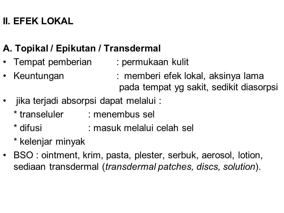 II. EFEK LOKAL A. Topikal / Epikutan / Transdermal Tempat pemberian: permukaan kulit Keuntungan: memberi efek lokal, aksinya lama pada tempat yg sakit