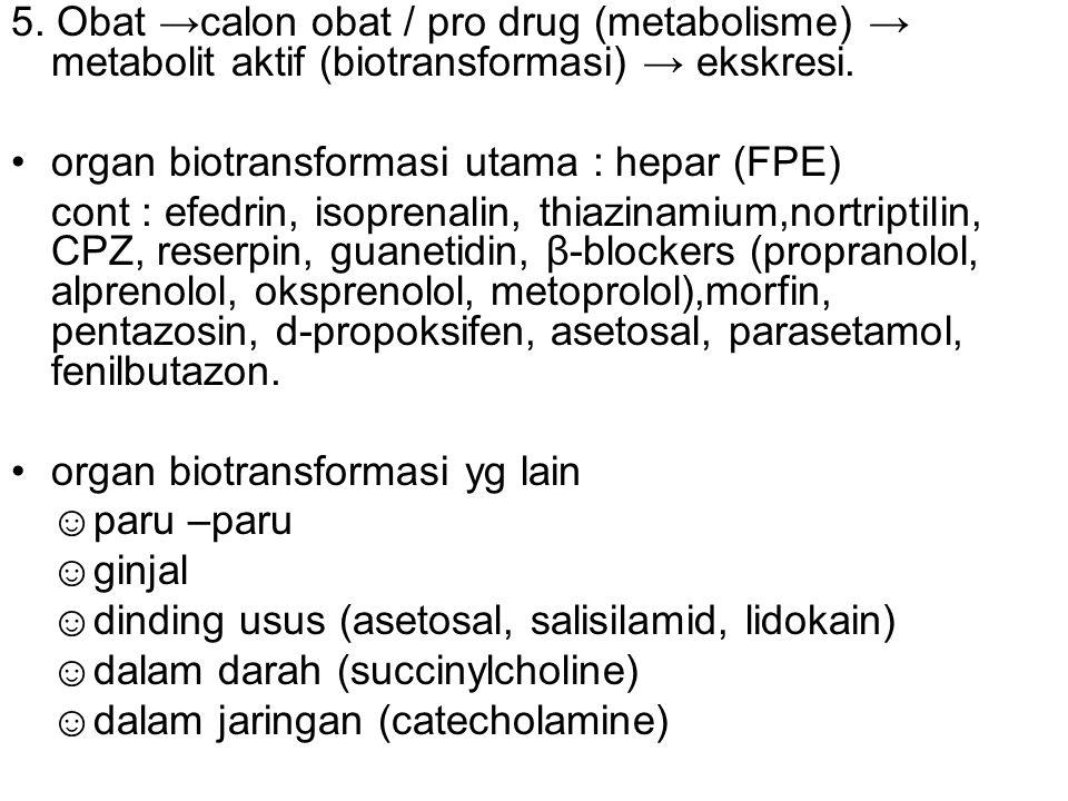 5. Obat →calon obat / pro drug (metabolisme) → metabolit aktif (biotransformasi) → ekskresi. organ biotransformasi utama : hepar (FPE) cont : efedrin,