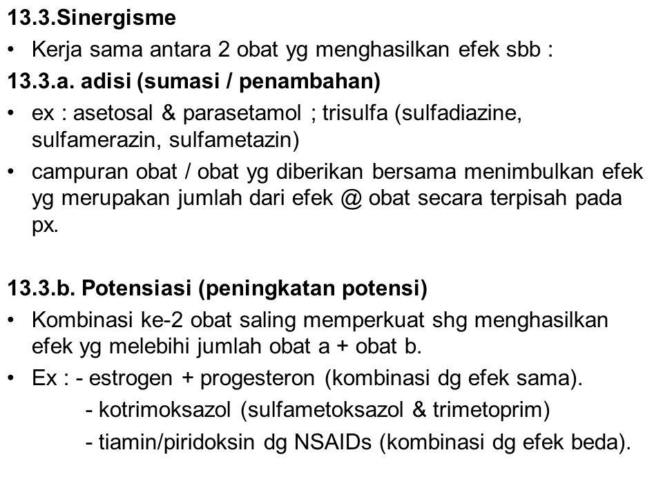 13.3.Sinergisme Kerja sama antara 2 obat yg menghasilkan efek sbb : 13.3.a. adisi (sumasi / penambahan) ex : asetosal & parasetamol ; trisulfa (sulfad