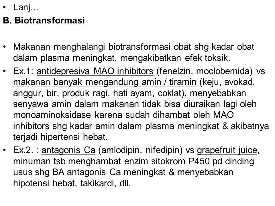 Lanj… B. Biotransformasi Makanan menghalangi biotransformasi obat shg kadar obat dalam plasma meningkat, mengakibatkan efek toksik. Ex.1: antidepresiv
