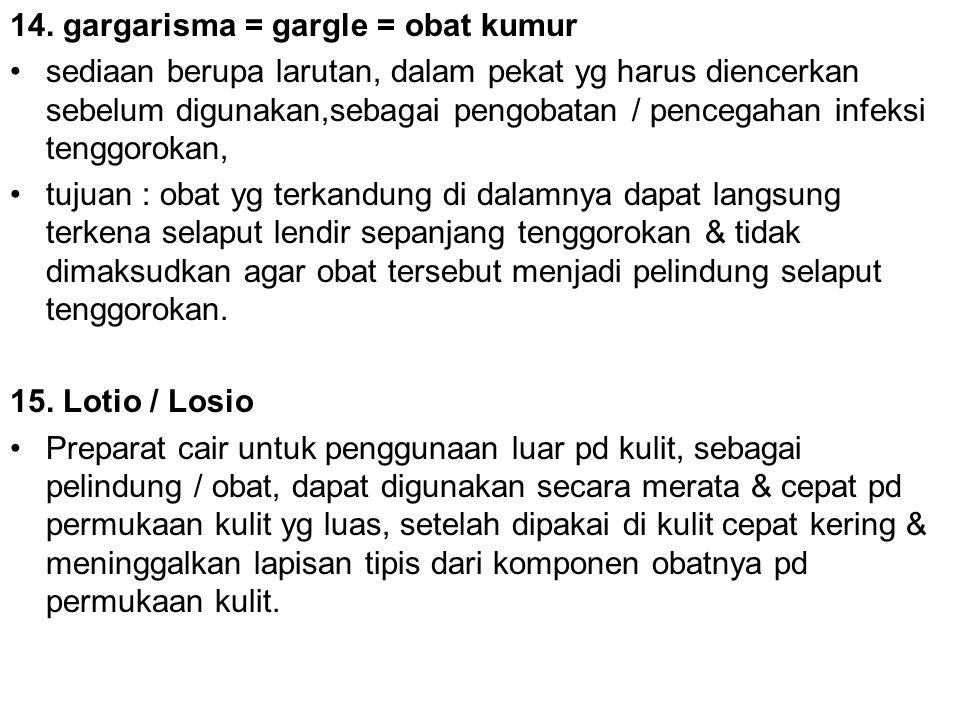 14. gargarisma = gargle = obat kumur sediaan berupa larutan, dalam pekat yg harus diencerkan sebelum digunakan,sebagai pengobatan / pencegahan infeksi