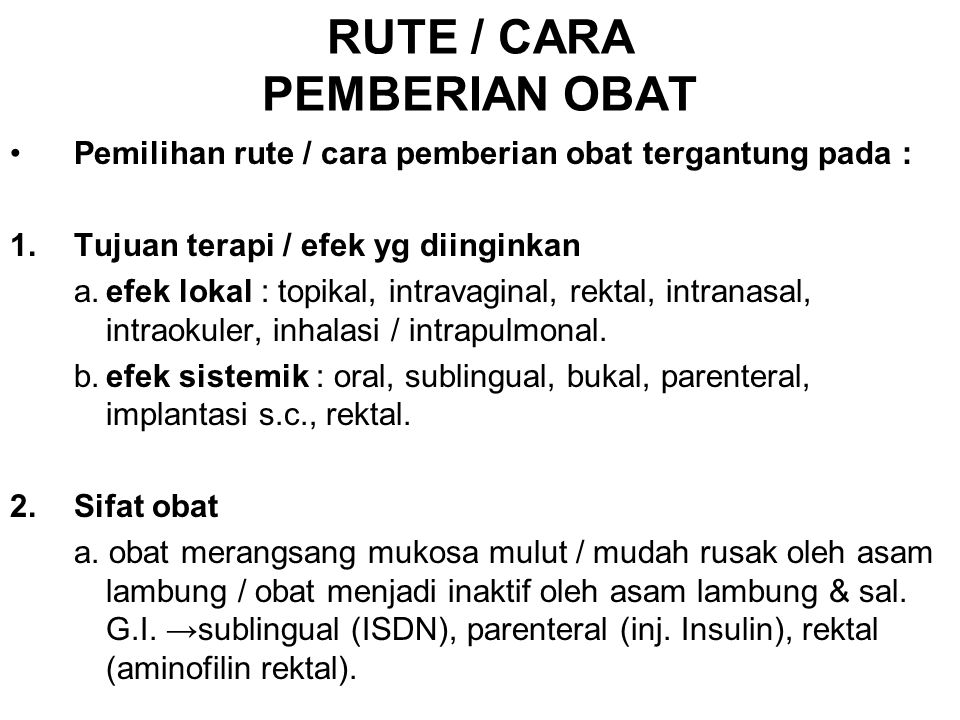 RUTE / CARA PEMBERIAN OBAT Pemilihan rute / cara pemberian obat tergantung pada : 1.Tujuan terapi / efek yg diinginkan a.efek lokal : topikal, intrava