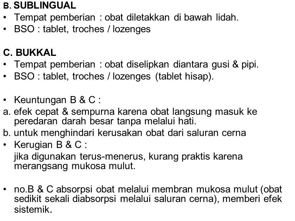 B. SUBLINGUAL Tempat pemberian : obat diletakkan di bawah lidah. BSO : tablet, troches / lozenges C. BUKKAL Tempat pemberian : obat diselipkan diantar