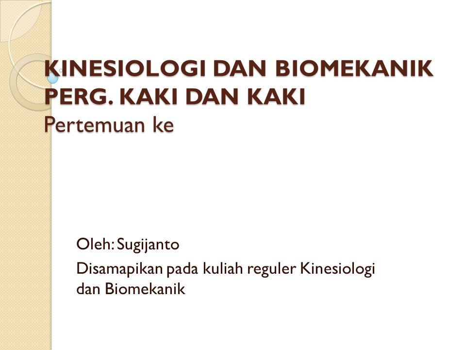 KINESIOLOGI DAN BIOMEKANIK PERG. KAKI DAN KAKI Pertemuan ke Oleh: Sugijanto Disamapikan pada kuliah reguler Kinesiologi dan Biomekanik