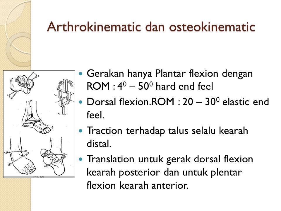 Arthrokinematic dan osteokinematic Gerakan hanya Plantar flexion dengan ROM : 4 0 – 50 0 hard end feel Dorsal flexion.ROM : 20 – 30 0 elastic end feel