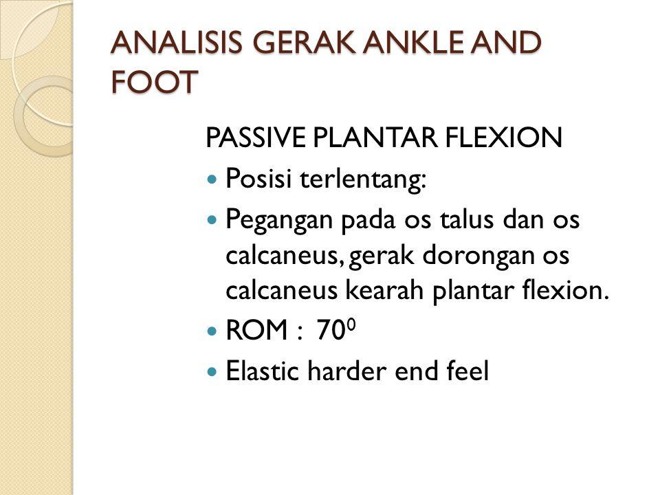 ANALISIS GERAK ANKLE AND FOOT PASSIVE PLANTAR FLEXION Posisi terlentang: Pegangan pada os talus dan os calcaneus, gerak dorongan os calcaneus kearah p