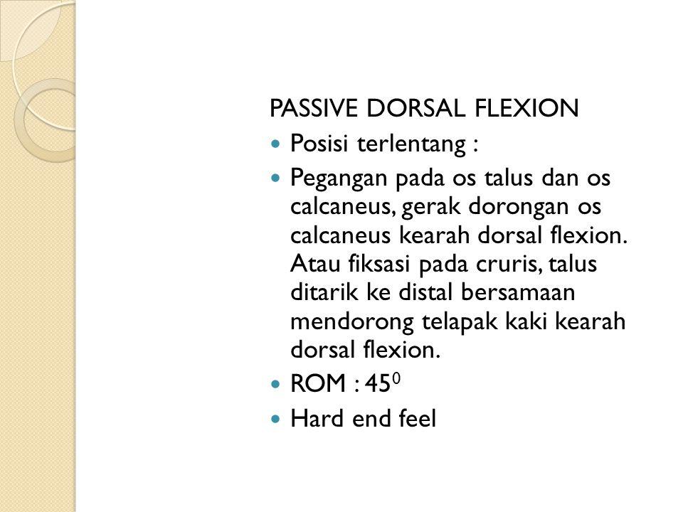 PASSIVE DORSAL FLEXION Posisi terlentang : Pegangan pada os talus dan os calcaneus, gerak dorongan os calcaneus kearah dorsal flexion. Atau fiksasi pa