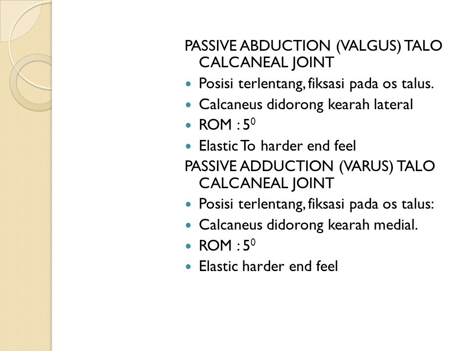 PASSIVE ABDUCTION (VALGUS) TALO CALCANEAL JOINT Posisi terlentang, fiksasi pada os talus. Calcaneus didorong kearah lateral ROM : 5 0 Elastic To harde