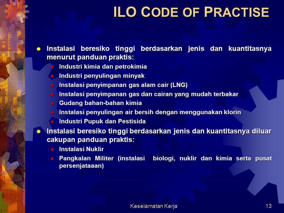 Keselamatan Kerja12 ILO C ODE OF P RACTISE  Peraturan/standar ILO berupa panduan praktis yang ditetapkan di industri dalam upaya mencegah terjadinya kecelakaan-kecelakaan besar seiring dengan kenaikan produksi, penyimpanan dan penggunaan bahan berbahaya  Tujuan panduan praktis adalah untuk memberikan arahan tentang pengaturan administasi, hukum dan sistem teknis untuk pengendalian instalasi bersiko tinggi yang dilakukan dengan memberikan perlindungan kepada pekerja, masyarakat dan lingkungan dengan mencegah terjadinya kecelakan besar yang mungkin terjadi dan meminimalisasikan dampak dari kecelakaan tersebut  Penerapan panduan praktis dilakukan pada instalasi beresiko tinggi yang diidentifikasikan dengan keberadaan zat-zat berbahaya yang membutuhkan perhatian tinggi.
