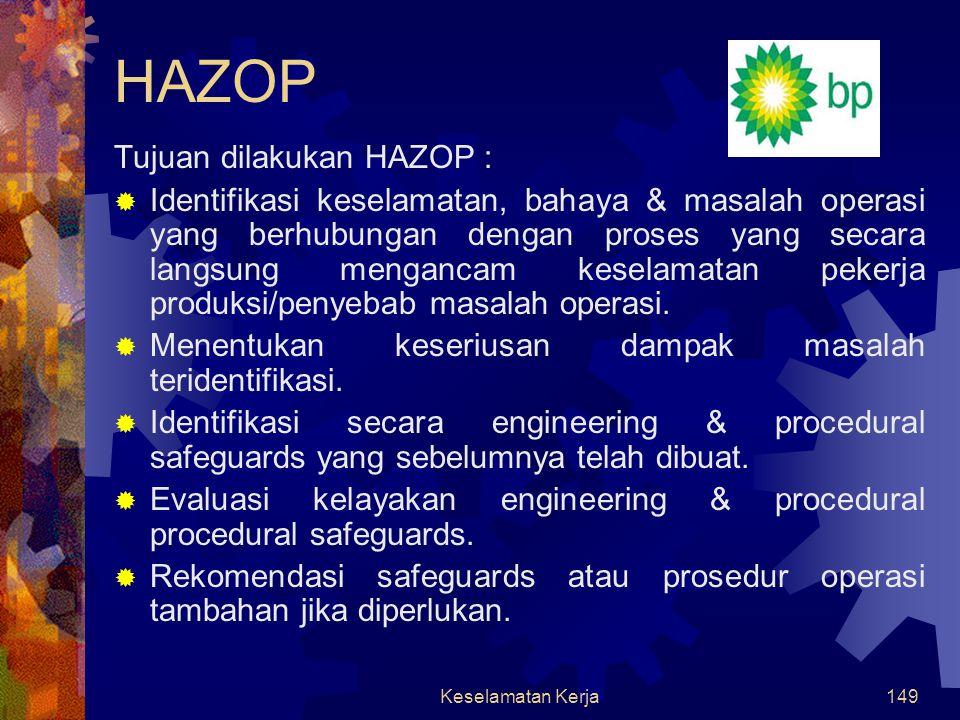 Keselamatan Kerja148 Analisa Keselamatan Kerja Analisa KK di BP: JSA (Job Safety Analysis) Hanya dilakukan bila suatu pekerjaan akan dilakukan. HAZOP