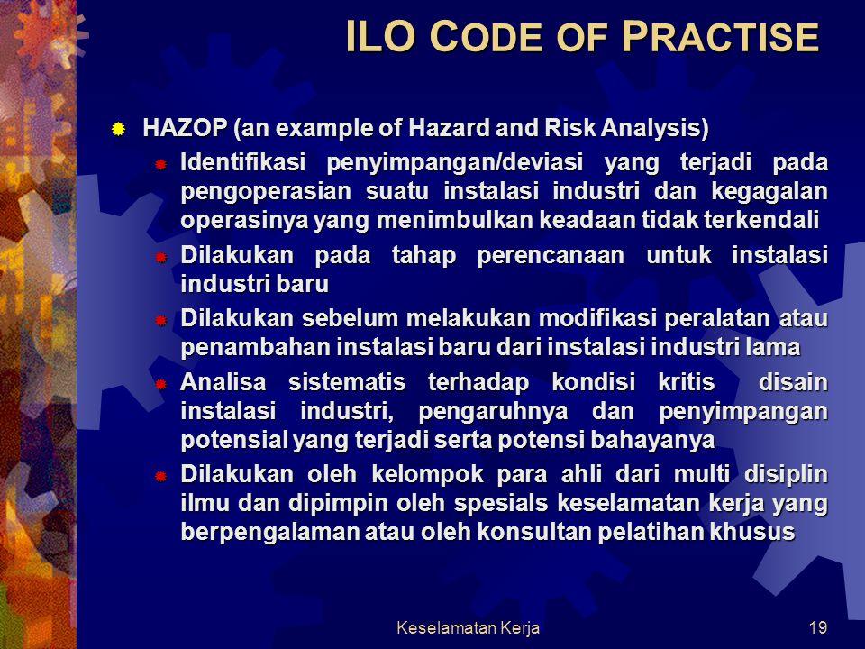 Keselamatan Kerja18  Analisa Bahaya dan Resiko meliputi:  Identifikasi bahan beracun, reaktif dan eksplosif yang disimpan, diproses atau diproduksi  Identifikasi kegagalan potensial yang dapat menyebabkan kondisi pengoperasian abnormal dan menimbulkan kecelakaan  Analisa konsekuensi dari kecelakaan yang terjadi terhadap pekerja dan masyarakat sekitar  Tindakan pencegahan terhadap terjadinya kecelakaan ILO C ODE OF P RACTISE