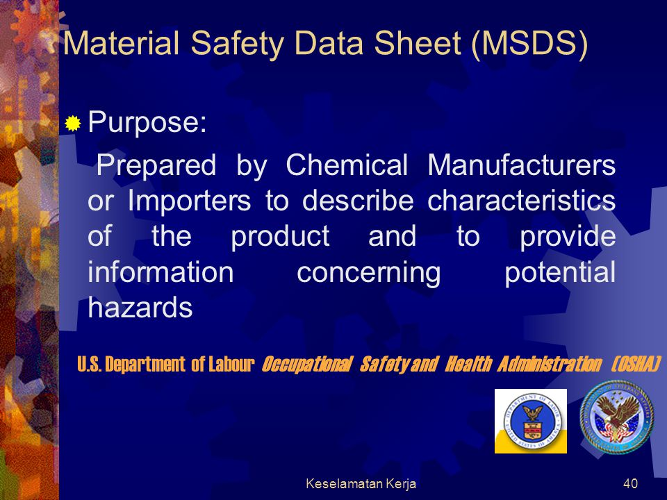 Keselamatan Kerja39 Material Safety Data Sheet (MSDS)  A Material Safety Data Sheet (MSDS) is designed to provide both workers and emergency personnel with the proper procedures for handling or working with a particular substance.