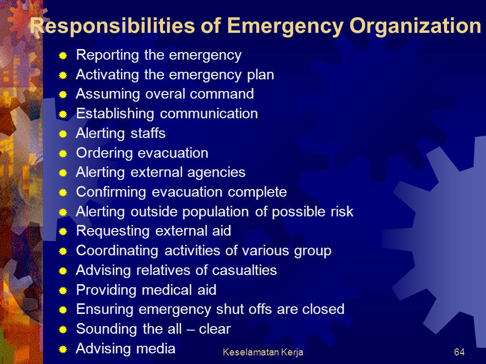 Keselamatan Kerja63 Emergency Organization  Emergency organization lead by an emergency coordinator  Appointed and trained individual act as Emergency Coordinator as key in ensuring that prompt and efficient action is taken to minimize loss, and have possibility to recall off duty employees to help  Specific duties, responsibilities, authority and resources of emergency organization must be clearly defined.