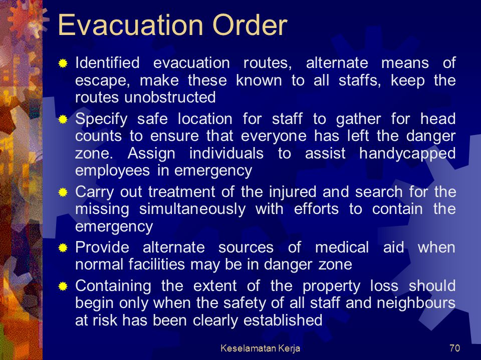 Keselamatan Kerja69 Common Elements of Procedures  Pre-emergency preparation  Provisions for alerting  Evacuating staffs  Handling casualties  Relocation of personnel with special skills for emergency handling