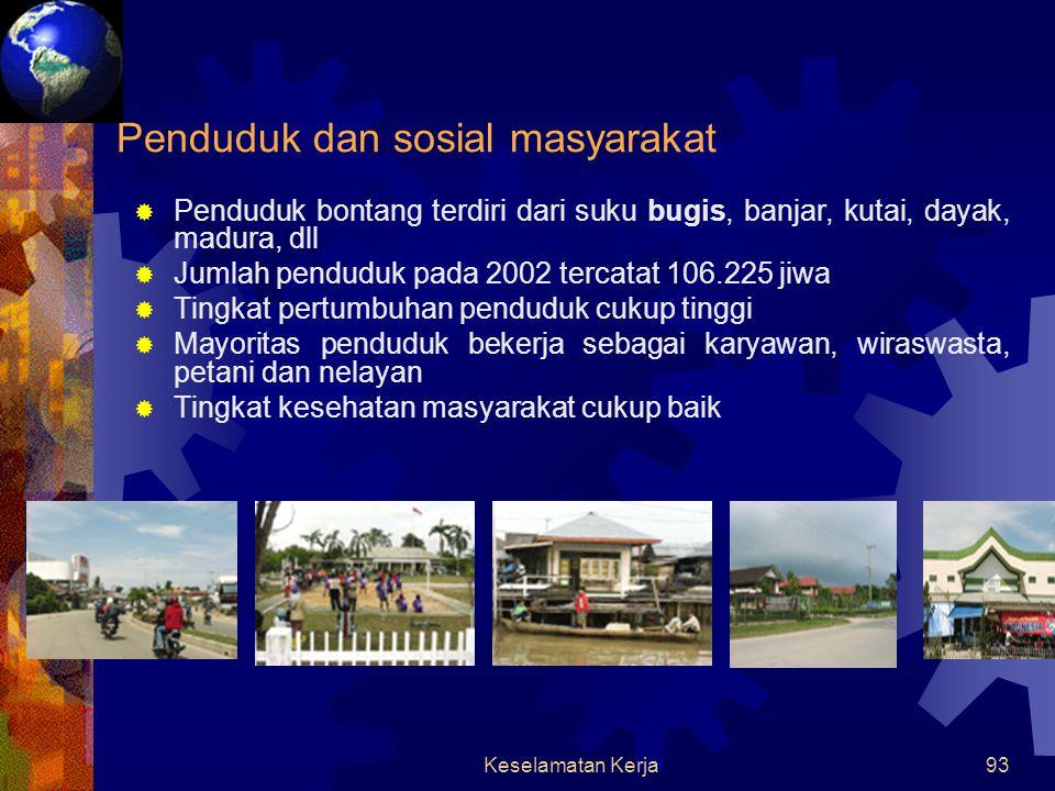 Keselamatan Kerja92 KOTA BONTANG  Terletak di pantai timur propinsi Kalimantan Timur  Daerahnya dilalui garis khatulistiwa dan dikelilingi hutan tropis basah dan juga hutan mangroove  Beriklim tropis basah  Curah hujan cukup tinggi (2000- 3000 mm/tahun)  Terdapat kawasan hutan lindung alami dengan pantai yang bersih  Sumber daya alam terbesar berupa gas alam dan bahan baku pupuk yang saat ini merupakan komoditas ekspor utama Geografis, keadaan dan SDA