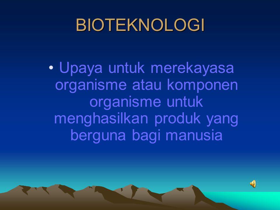 BIOTEKNOLOGI Upaya untuk merekayasa organisme atau komponen organisme untuk menghasilkan produk yang berguna bagi manusia