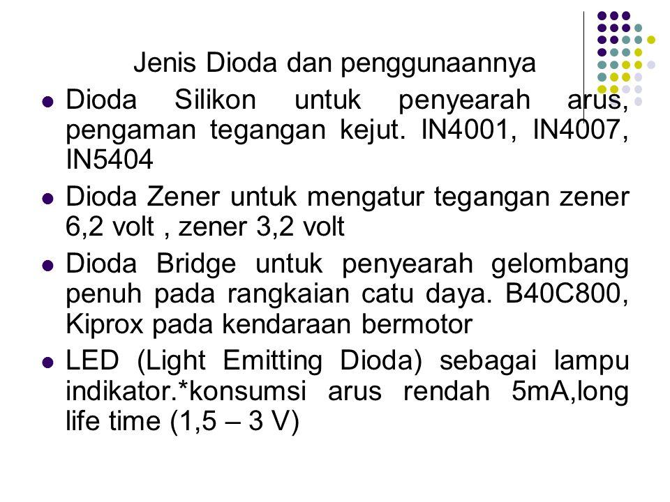 Jenis Dioda dan penggunaannya Dioda Silikon untuk penyearah arus, pengaman tegangan kejut. IN4001, IN4007, IN5404 Dioda Zener untuk mengatur tegangan