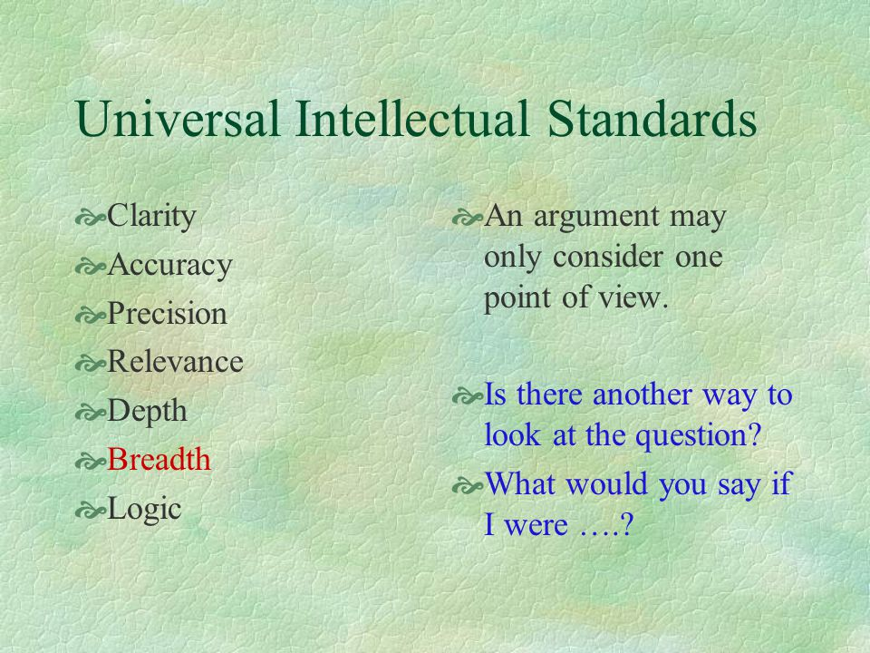 Universal Intellectual Standards  Clarity  Accuracy  Precision  Relevance  Depth  Breadth  Logic  An argument may only consider one point of v