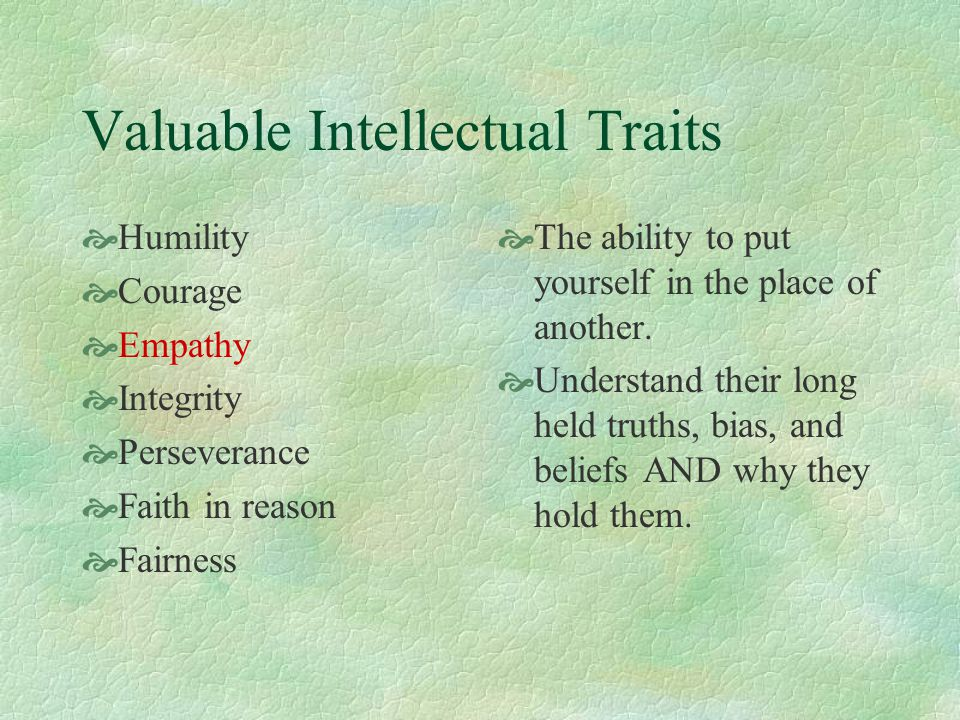 Valuable Intellectual Traits  Humility  Courage  Empathy  Integrity  Perseverance  Faith in reason  Fairness  The ability to put yourself in t