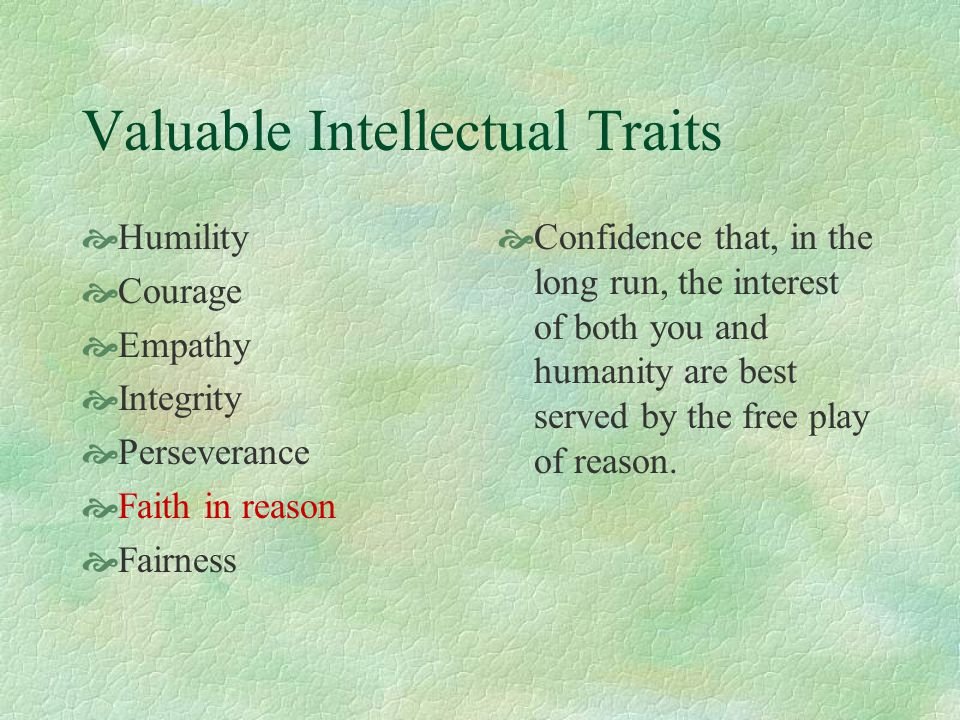 Valuable Intellectual Traits  Humility  Courage  Empathy  Integrity  Perseverance  Faith in reason  Fairness  Confidence that, in the long run