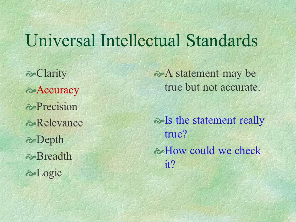 Universal Intellectual Standards  Clarity  Accuracy  Precision  Relevance  Depth  Breadth  Logic  A statement may be true but not accurate. 