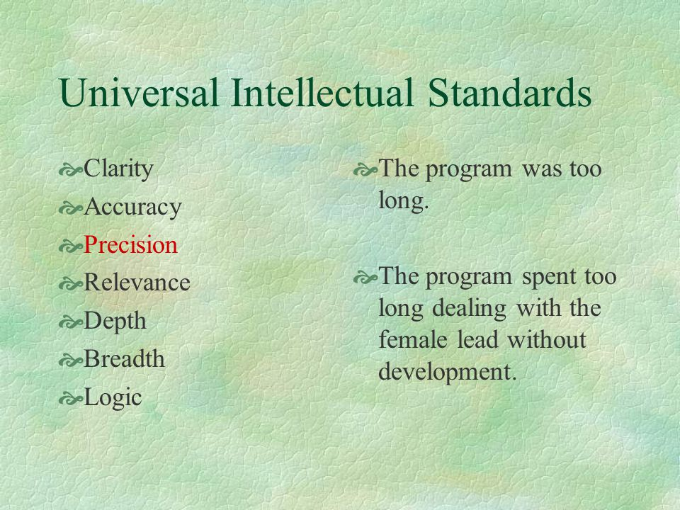 Universal Intellectual Standards  Clarity  Accuracy  Precision  Relevance  Depth  Breadth  Logic  You may not be talking about an important or even connected issues.