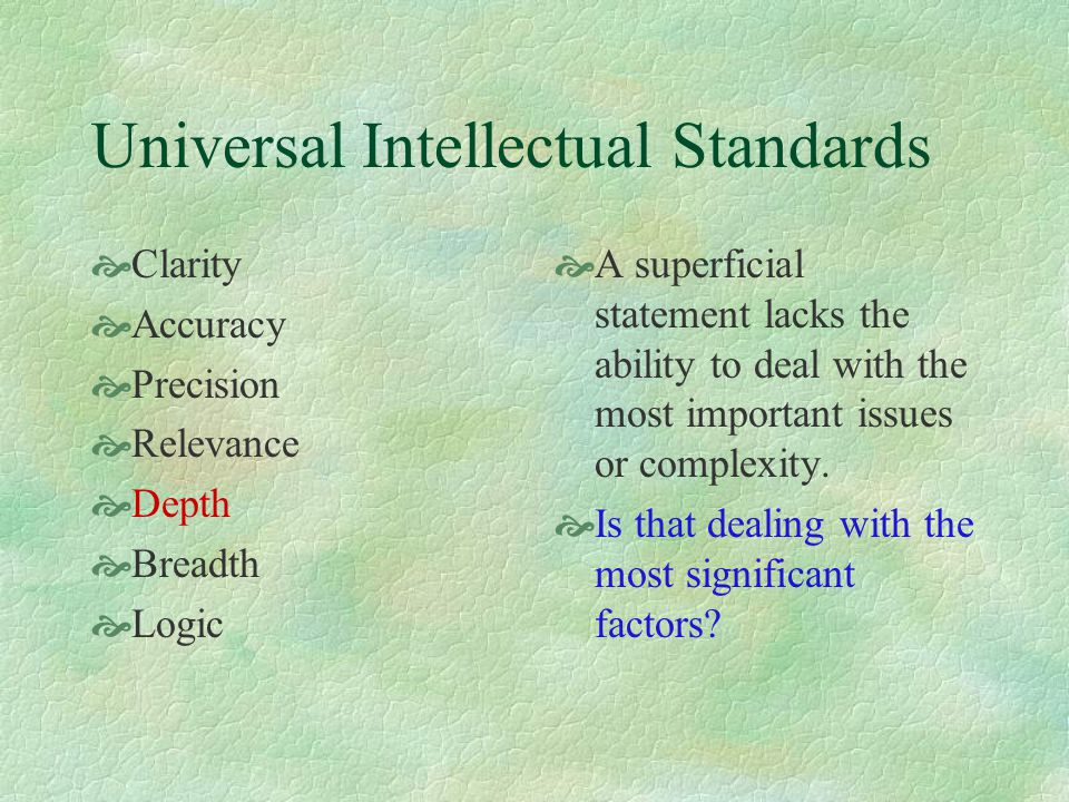 Universal Intellectual Standards  Clarity  Accuracy  Precision  Relevance  Depth  Breadth  Logic  A superficial statement lacks the ability to