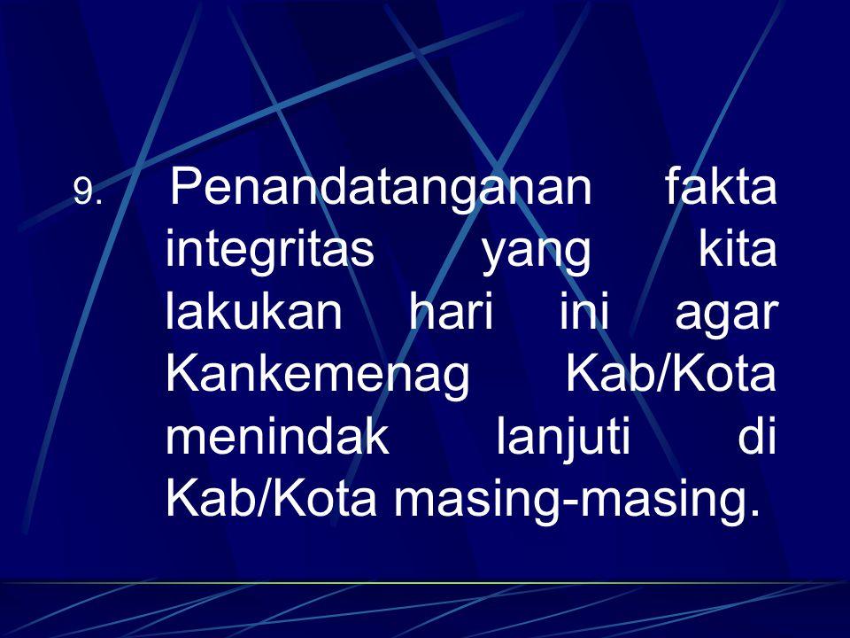 9. Penandatanganan fakta integritas yang kita lakukan hari ini agar Kankemenag Kab/Kota menindak lanjuti di Kab/Kota masing-masing.