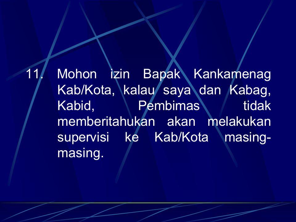11. Mohon izin Bapak Kankamenag Kab/Kota, kalau saya dan Kabag, Kabid, Pembimas tidak memberitahukan akan melakukan supervisi ke Kab/Kota masing- masi