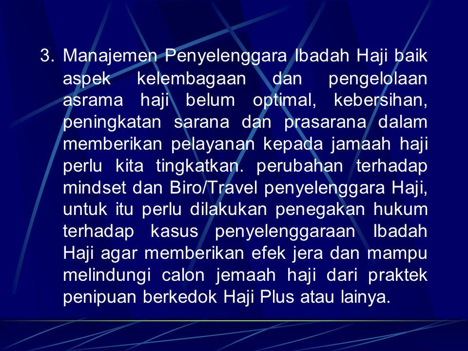 3. Manajemen Penyelenggara Ibadah Haji baik aspek kelembagaan dan pengelolaan asrama haji belum optimal, kebersihan, peningkatan sarana dan prasarana