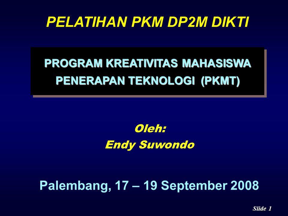 1 1 Slide PELATIHAN PKM DP2M DIKTI PROGRAM KREATIVITAS MAHASISWA PENERAPAN TEKNOLOGI (PKMT) PROGRAM KREATIVITAS MAHASISWA PENERAPAN TEKNOLOGI (PKMT) Oleh: Endy Suwondo Palembang, 17 – 19 September 2008