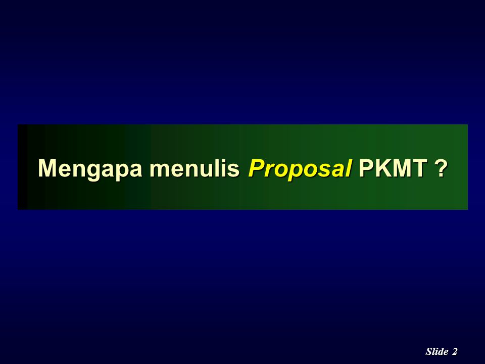 2 2 Slide Mengapa menulis Proposal PKMT ?