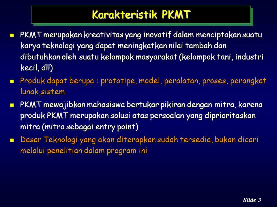 3 3 Slide Karakteristik PKMT n PKMT merupakan kreativitas yang inovatif dalam menciptakan suatu karya teknologi yang dapat meningkatkan nilai tambah dan dibutuhkan oleh suatu kelompok masyarakat (kelompok tani, industri kecil, dll) n Produk dapat berupa : prototipe, model, peralatan, proses, perangkat lunak,sistem n PKMT mewajibkan mahasiswa bertukar pikiran dengan mitra, karena produk PKMT merupakan solusi atas persoalan yang diprioritaskan mitra (mitra sebagai entry point) n Dasar Teknologi yang akan diterapkan sudah tersedia, bukan dicari melalui penelitian dalam program ini