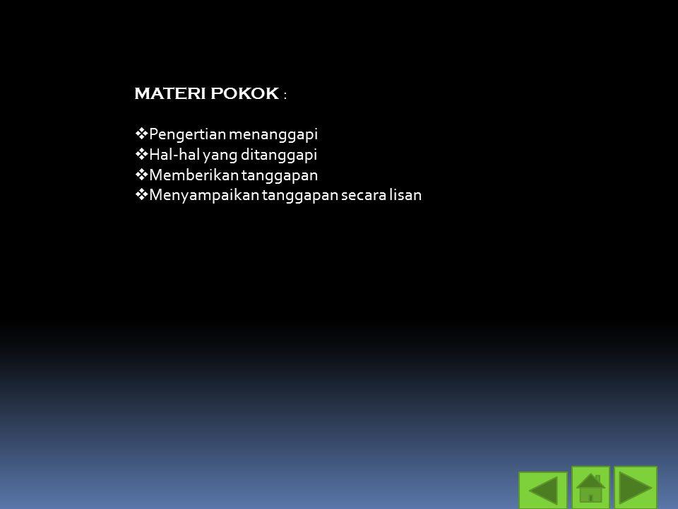 MATERI POKOK :  Pengertian menanggapi  Hal-hal yang ditanggapi  Memberikan tanggapan  Menyampaikan tanggapan secara lisan