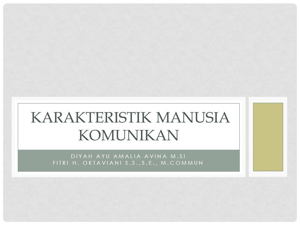 DIYAH AYU AMALIA AVINA M.SI FITRI H. OKTAVIANI S.S.,S.E., M.COMMUN KARAKTERISTIK MANUSIA KOMUNIKAN