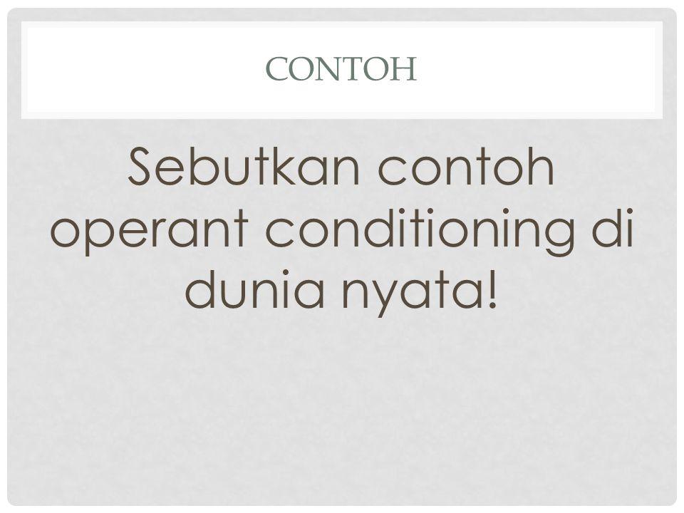 CONTOH Sebutkan contoh operant conditioning di dunia nyata!