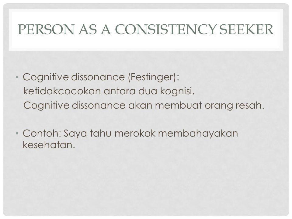 PERSON AS A CONSISTENCY SEEKER Cognitive dissonance (Festinger): ketidakcocokan antara dua kognisi. Cognitive dissonance akan membuat orang resah. Con