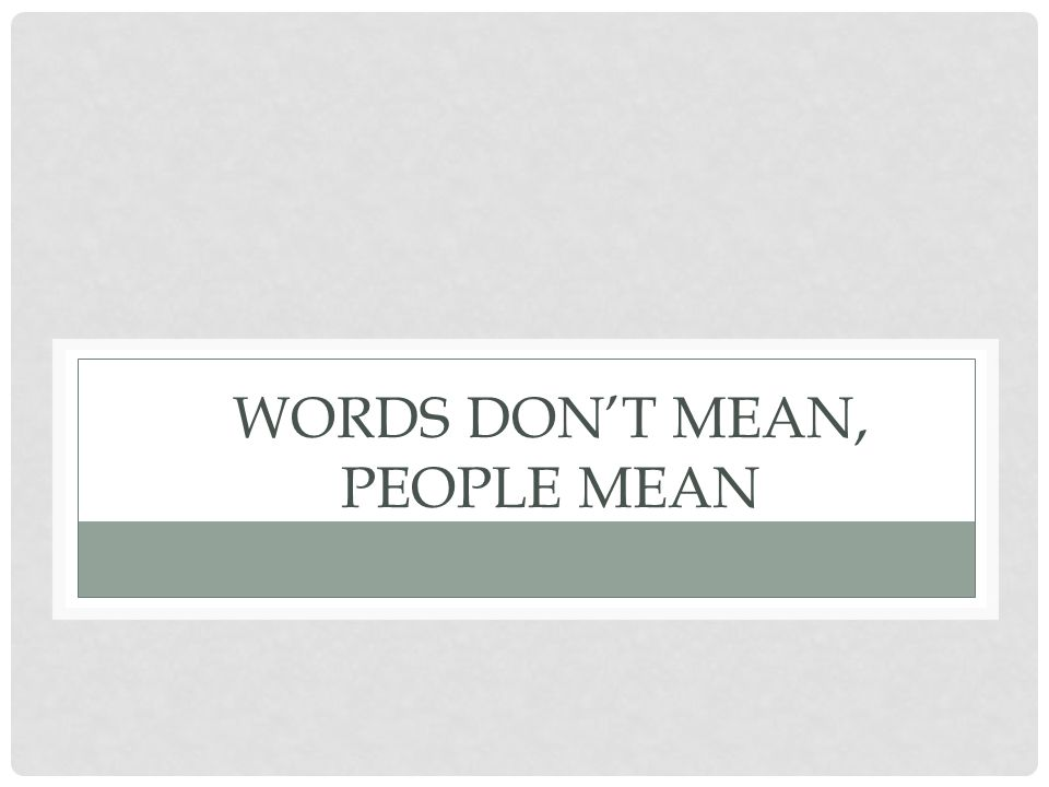 WORDS DON'T MEAN, PEOPLE MEAN