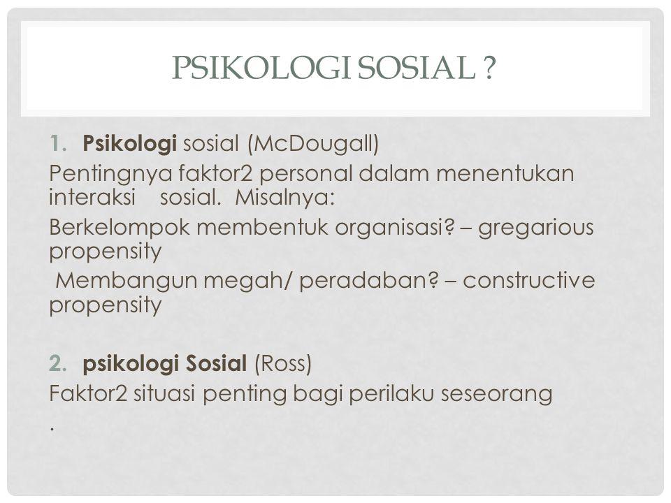1. Psikologi sosial (McDougall) Pentingnya faktor2 personal dalam menentukan interaksi sosial. Misalnya: Berkelompok membentuk organisasi? – gregariou