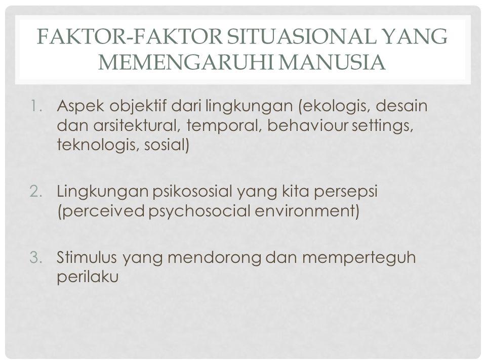 FAKTOR-FAKTOR SITUASIONAL YANG MEMENGARUHI MANUSIA 1.Aspek objektif dari lingkungan (ekologis, desain dan arsitektural, temporal, behaviour settings,