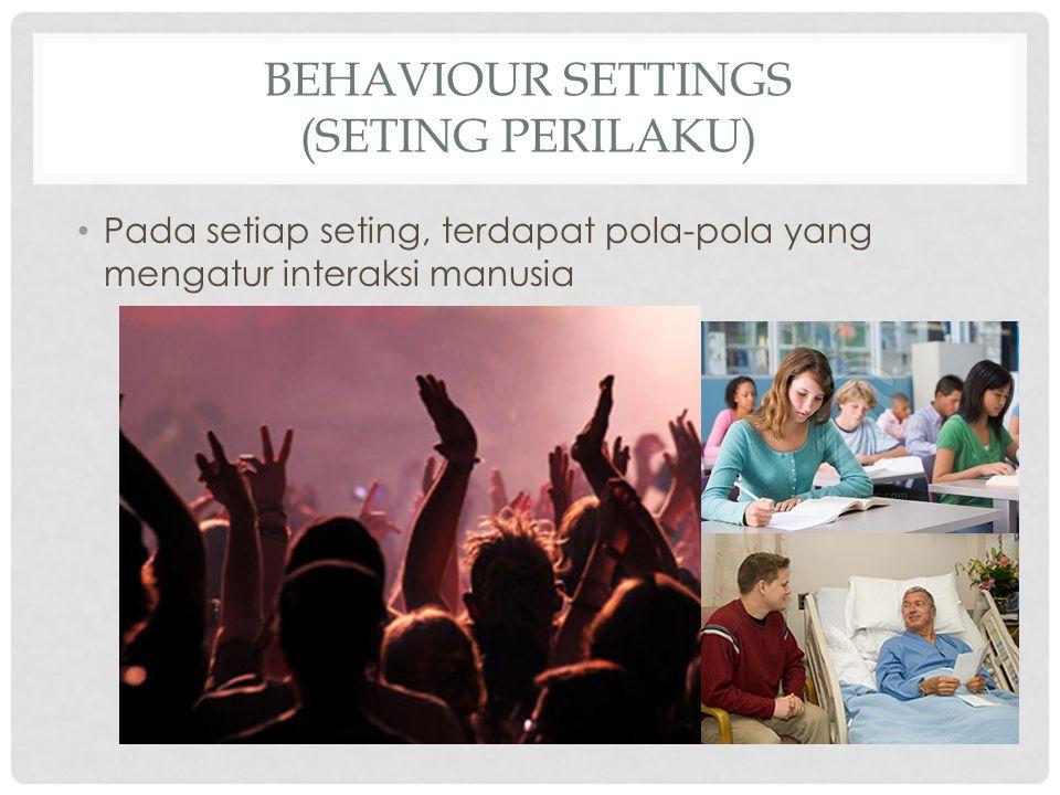 BEHAVIOUR SETTINGS (SETING PERILAKU) Pada setiap seting, terdapat pola-pola yang mengatur interaksi manusia