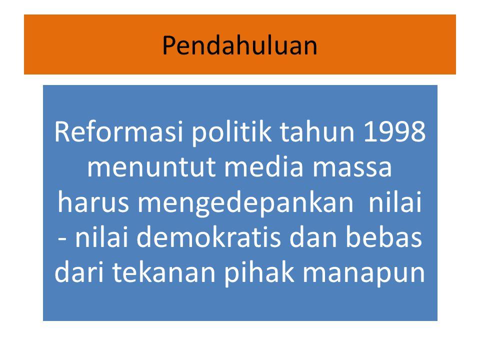 Pendahuluan Reformasi politik tahun 1998 menuntut media massa harus mengedepankan nilai - nilai demokratis dan bebas dari tekanan pihak manapun