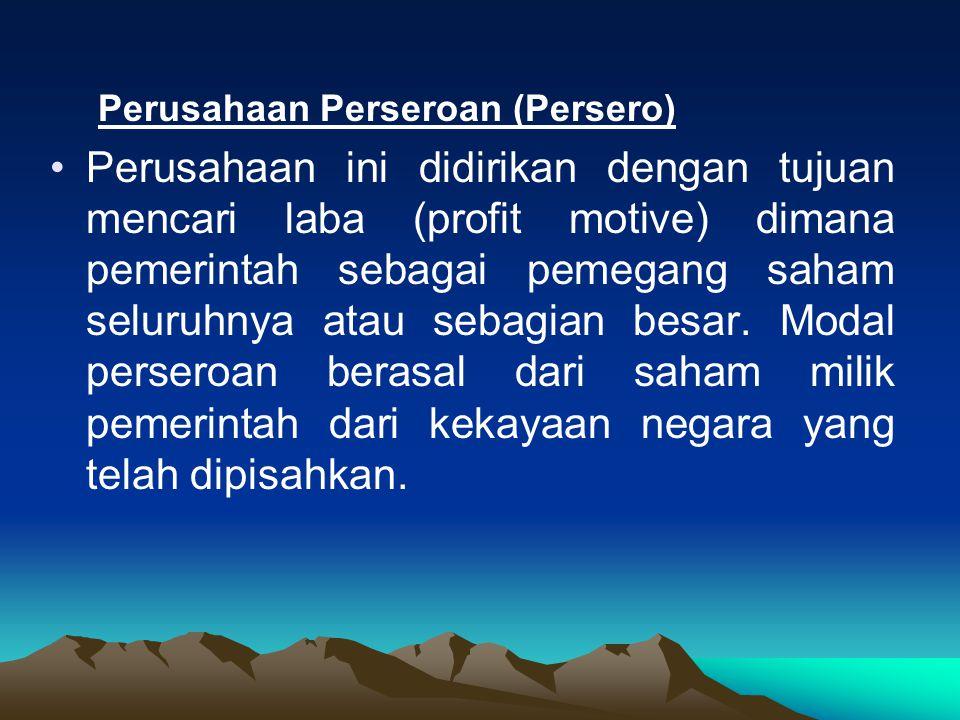 Perusahaan Perseroan (Persero) Perusahaan ini didirikan dengan tujuan mencari laba (profit motive) dimana pemerintah sebagai pemegang saham seluruhnya atau sebagian besar.