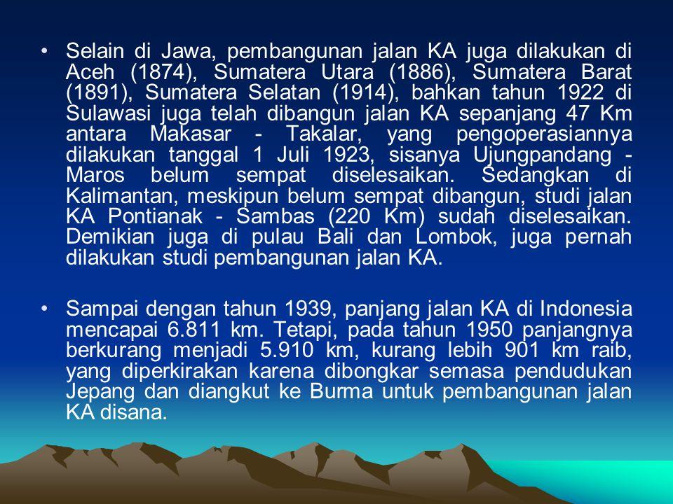 Selain di Jawa, pembangunan jalan KA juga dilakukan di Aceh (1874), Sumatera Utara (1886), Sumatera Barat (1891), Sumatera Selatan (1914), bahkan tahun 1922 di Sulawasi juga telah dibangun jalan KA sepanjang 47 Km antara Makasar - Takalar, yang pengoperasiannya dilakukan tanggal 1 Juli 1923, sisanya Ujungpandang - Maros belum sempat diselesaikan.