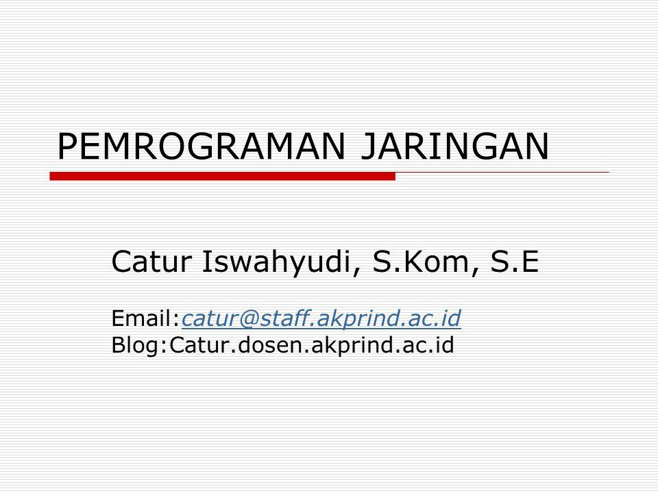 PEMROGRAMAN JARINGAN Catur Iswahyudi, S.Kom, S.E Email:catur@staff.akprind.ac.idcatur@staff.akprind.ac.id Blog:Catur.dosen.akprind.ac.id