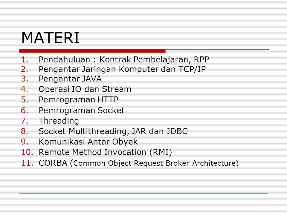 KOMPETENSI  Memahami bagaimana Internet bekerja, arsitekturnya dan protokol TCP/IP  Memahami bagaimana input dan output pada Java  Mampu mengembangkan program client dan server dengan menggunakan protokol User Datagram Protocol (UDP) dan Transport Control Protocol (TCP)  Mampu mengembangkan aplikasi multithread  Memahami protokol Hyper-Text Transfer Protocol (HTTP), dan mengetahui bagaimana mengakses World Wide Web menggunakan Java  Mampu mengembangkan aplikasi terdistribusi seperti Remote Method Invocation (RMI) dan CORBA  Mampu mengembangkan aplikasi jaringan berbasis web dengan Java Servlet