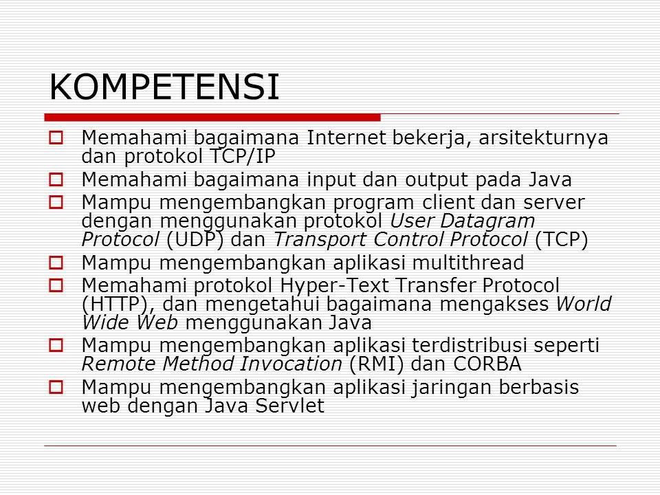 KOMPETENSI  Memahami bagaimana Internet bekerja, arsitekturnya dan protokol TCP/IP  Memahami bagaimana input dan output pada Java  Mampu mengembang